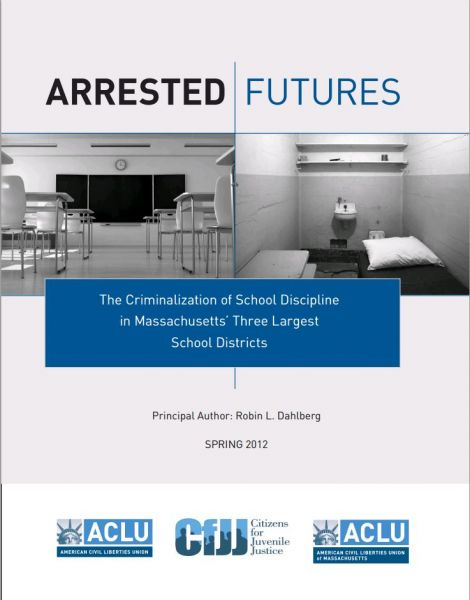 Arrested Futures: The Criminalization of School Discipline in Massachusetts' Three Largest School Districts